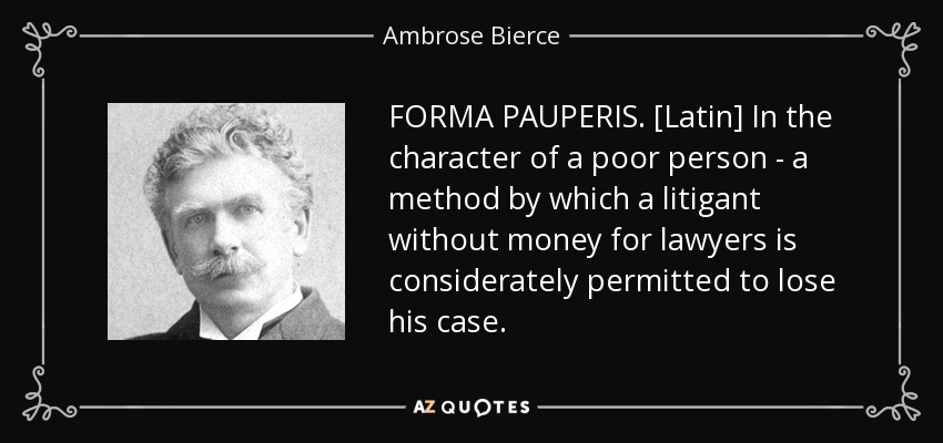 FORMA PAUPERIS. [Latin] In the character of a poor person - a method by which a litigant without money for lawyers is considerately permitted to lose his case. - Ambrose Bierce
