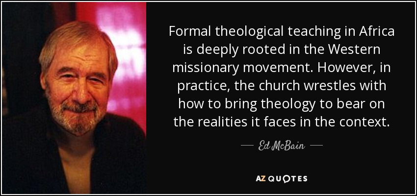 Formal theological teaching in Africa is deeply rooted in the Western missionary movement . However, in practice, the church wrestles with how to bring theology to bear on the realities it faces in the context. - Ed McBain