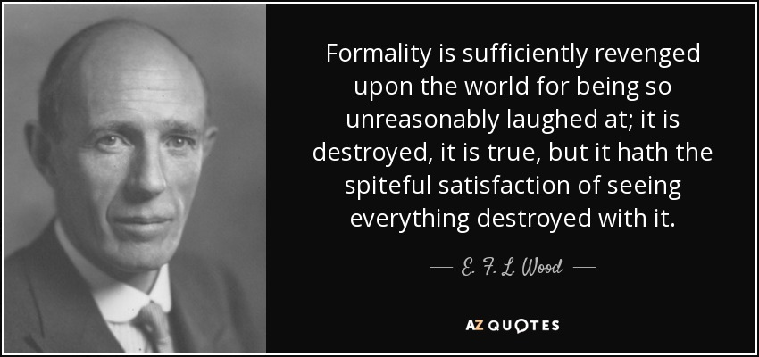 Formality is sufficiently revenged upon the world for being so unreasonably laughed at; it is destroyed, it is true, but it hath the spiteful satisfaction of seeing everything destroyed with it. - E. F. L. Wood, 1st Earl of Halifax
