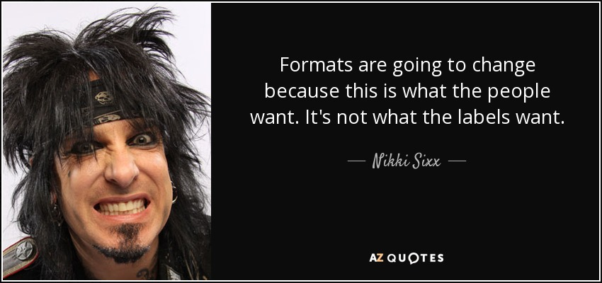 Formats are going to change because this is what the people want. It's not what the labels want. - Nikki Sixx