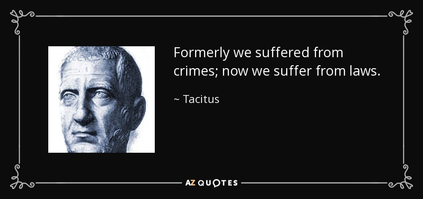 Formerly we suffered from crimes; now we suffer from laws. - Tacitus