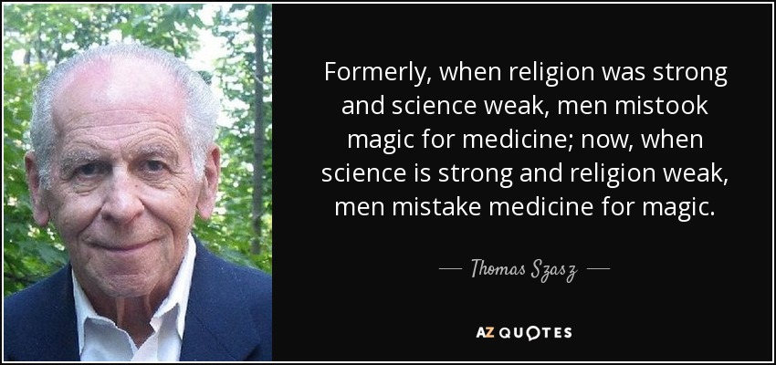 Formerly, when religion was strong and science weak, men mistook magic for medicine; now, when science is strong and religion weak, men mistake medicine for magic. - Thomas Szasz