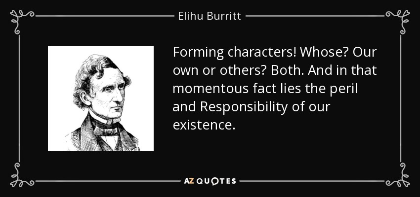 Forming characters! Whose? Our own or others? Both. And in that momentous fact lies the peril and Responsibility of our existence. - Elihu Burritt