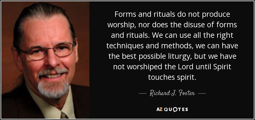 Forms and rituals do not produce worship, nor does the disuse of forms and rituals. We can use all the right techniques and methods, we can have the best possible liturgy, but we have not worshiped the Lord until Spirit touches spirit. - Richard J. Foster