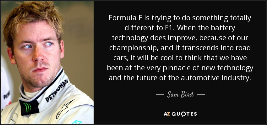 Formula E is trying to do something totally different to F1. When the battery technology does improve, because of our championship, and it transcends into road cars, it will be cool to think that we have been at the very pinnacle of new technology and the future of the automotive industry. - Sam Bird