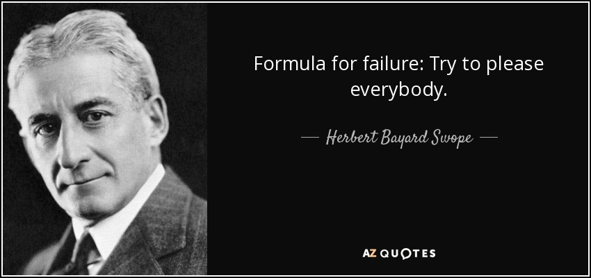 Formula for failure: Try to please everybody. - Herbert Bayard Swope