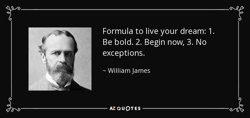 Formula to live your dream: 1. Be bold. 2. Begin now, 3. No exceptions. - William James