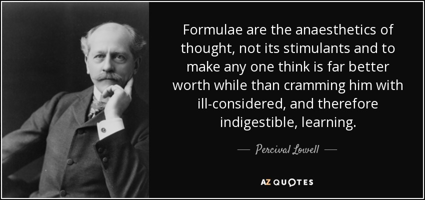 Formulae are the anaesthetics of thought, not its stimulants and to make any one think is far better worth while than cramming him with ill-considered, and therefore indigestible, learning. - Percival Lowell
