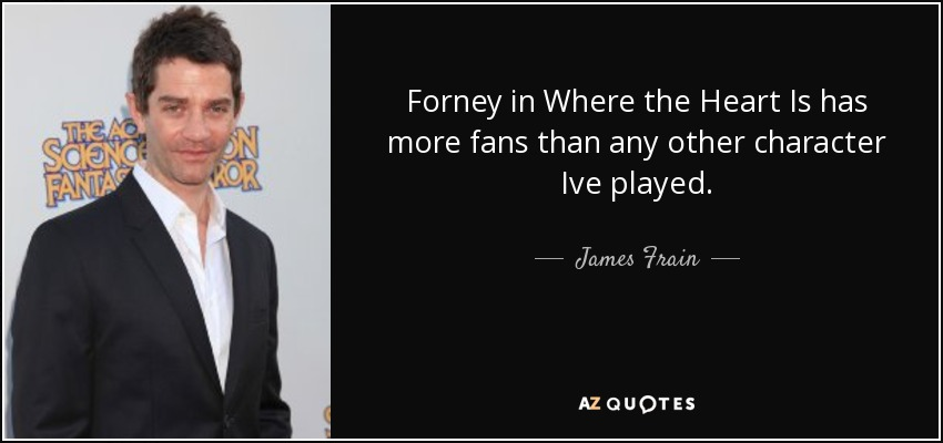 Forney in Where the Heart Is has more fans than any other character Ive played. - James Frain