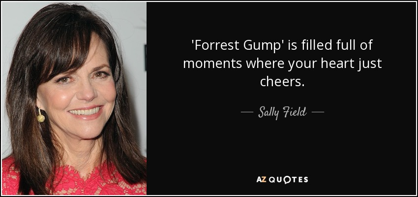 'Forrest Gump' is filled full of moments where your heart just cheers. - Sally Field