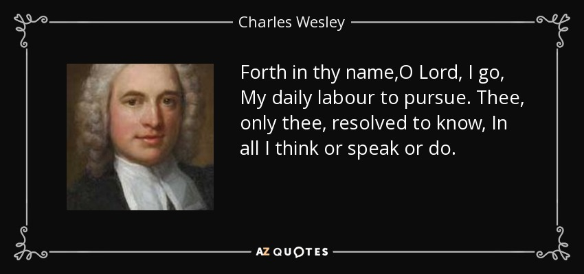 Forth in thy name,O Lord, I go, My daily labour to pursue. Thee, only thee, resolved to know, In all I think or speak or do. - Charles Wesley