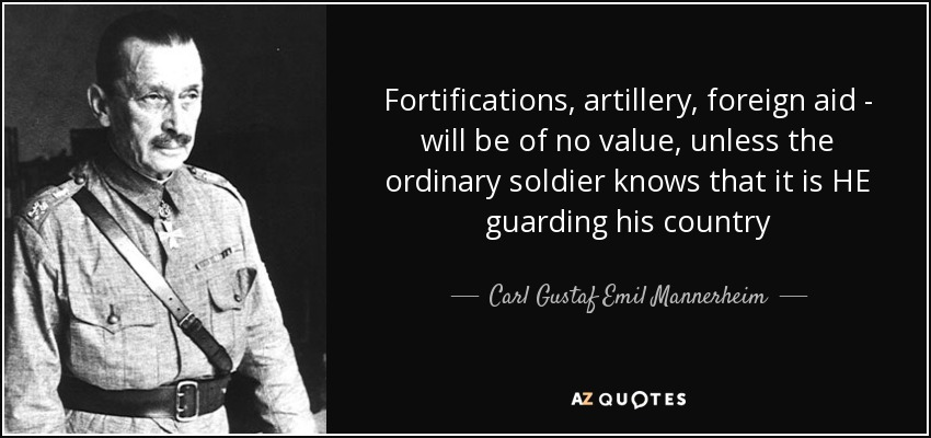 Fortifications, artillery, foreign aid - will be of no value, unless the ordinary soldier knows that it is HE guarding his country - Carl Gustaf Emil Mannerheim