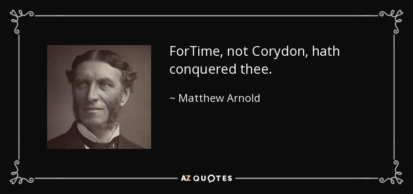 ForTime, not Corydon, hath conquered thee. - Matthew Arnold