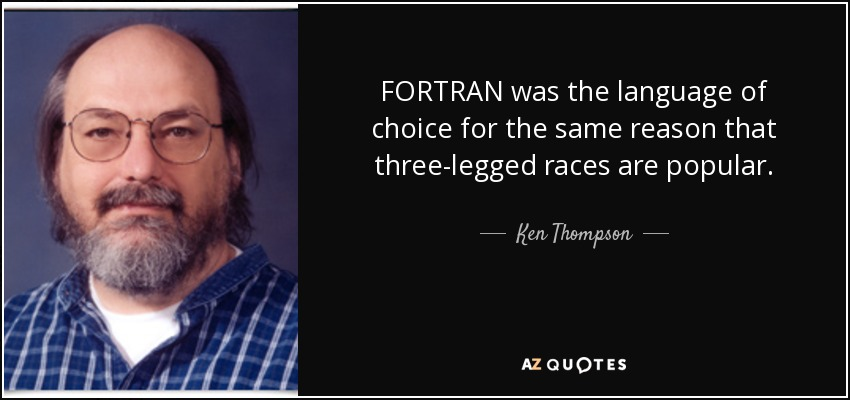 FORTRAN was the language of choice for the same reason that three-legged races are popular. - Ken Thompson
