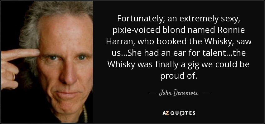 Fortunately, an extremely sexy, pixie-voiced blond named Ronnie Harran, who booked the Whisky, saw us...She had an ear for talent...the Whisky was finally a gig we could be proud of. - John Densmore