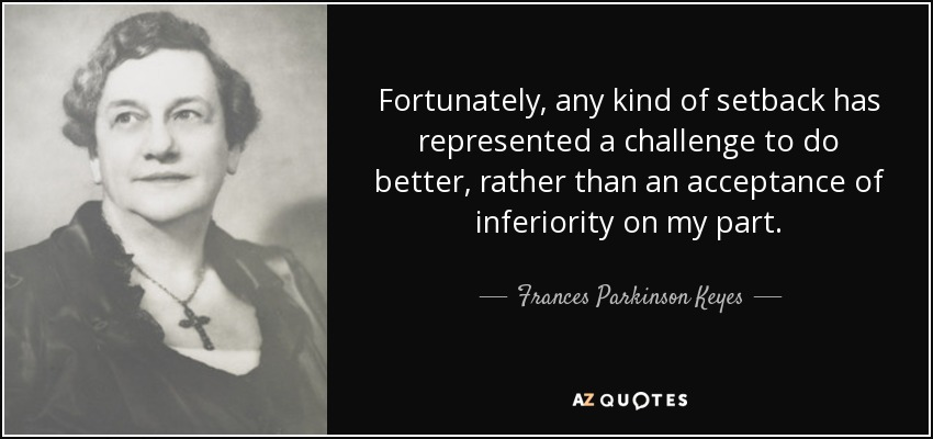 Fortunately, any kind of setback has represented a challenge to do better, rather than an acceptance of inferiority on my part. - Frances Parkinson Keyes