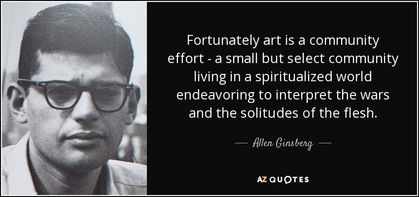 Fortunately art is a community effort - a small but select community living in a spiritualized world endeavoring to interpret the wars and the solitudes of the flesh. - Allen Ginsberg