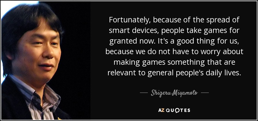 Fortunately, because of the spread of smart devices, people take games for granted now. It's a good thing for us, because we do not have to worry about making games something that are relevant to general people's daily lives. - Shigeru Miyamoto