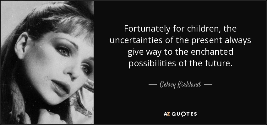 Fortunately for children, the uncertainties of the present always give way to the enchanted possibilities of the future. - Gelsey Kirkland