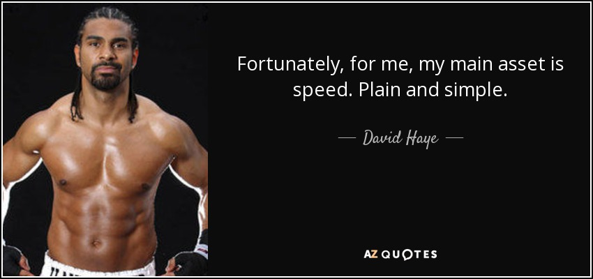 Fortunately, for me, my main asset is speed. Plain and simple. - David Haye