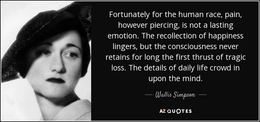 Fortunately for the human race, pain, however piercing, is not a lasting emotion. The recollection of happiness lingers, but the consciousness never retains for long the first thrust of tragic loss. The details of daily life crowd in upon the mind. - Wallis Simpson