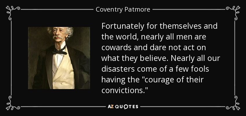Fortunately for themselves and the world, nearly all men are cowards and dare not act on what they believe. Nearly all our disasters come of a few fools having the