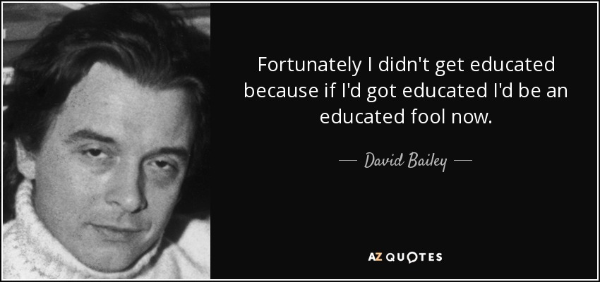 Fortunately I didn't get educated because if I'd got educated I'd be an educated fool now. - David Bailey
