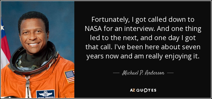 Fortunately, I got called down to NASA for an interview. And one thing led to the next, and one day I got that call. I've been here about seven years now and am really enjoying it. - Michael P. Anderson