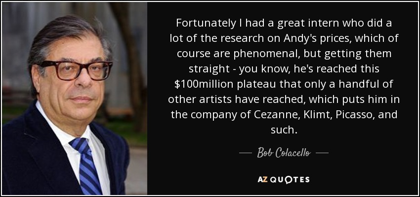 Fortunately I had a great intern who did a lot of the research on Andy's prices, which of course are phenomenal, but getting them straight - you know, he's reached this $100million plateau that only a handful of other artists have reached, which puts him in the company of Cezanne, Klimt, Picasso, and such. - Bob Colacello
