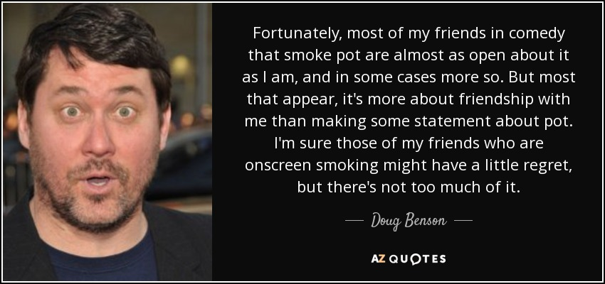 Fortunately, most of my friends in comedy that smoke pot are almost as open about it as I am, and in some cases more so. But most that appear, it's more about friendship with me than making some statement about pot. I'm sure those of my friends who are onscreen smoking might have a little regret, but there's not too much of it. - Doug Benson