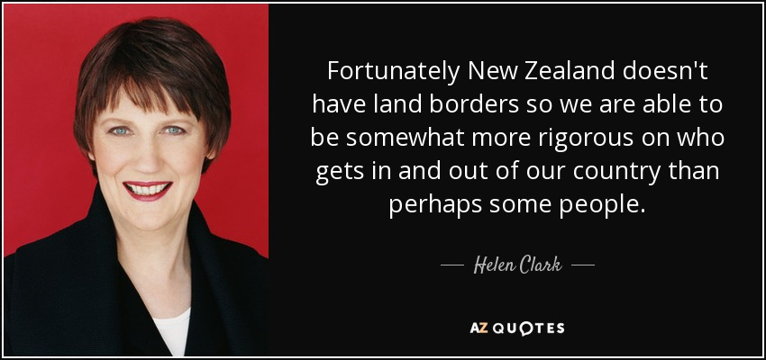 Fortunately New Zealand doesn't have land borders so we are able to be somewhat more rigorous on who gets in and out of our country than perhaps some people. - Helen Clark