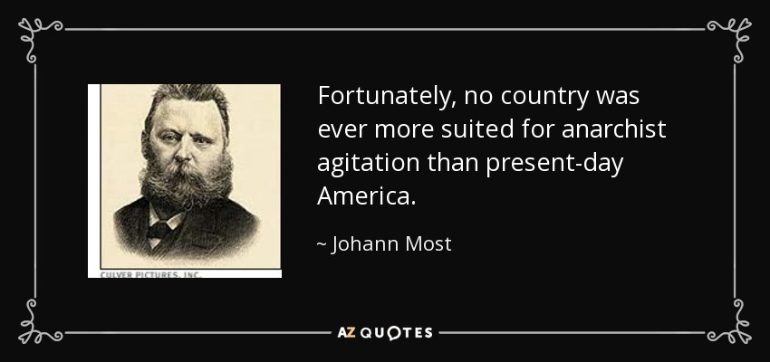 Fortunately, no country was ever more suited for anarchist agitation than present-day America. - Johann Most