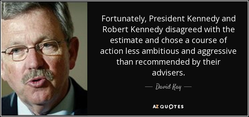 Fortunately, President Kennedy and Robert Kennedy disagreed with the estimate and chose a course of action less ambitious and aggressive than recommended by their advisers. - David Kay