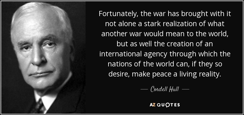 Fortunately, the war has brought with it not alone a stark realization of what another war would mean to the world, but as well the creation of an international agency through which the nations of the world can, if they so desire, make peace a living reality. - Cordell Hull
