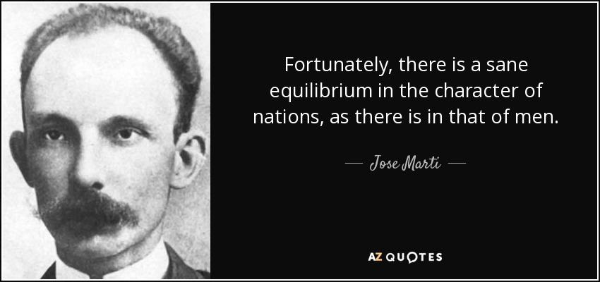 Fortunately, there is a sane equilibrium in the character of nations, as there is in that of men. - Jose Marti