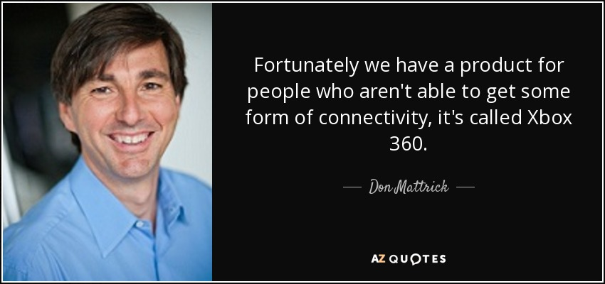 Fortunately we have a product for people who aren't able to get some form of connectivity, it's called Xbox 360. - Don Mattrick