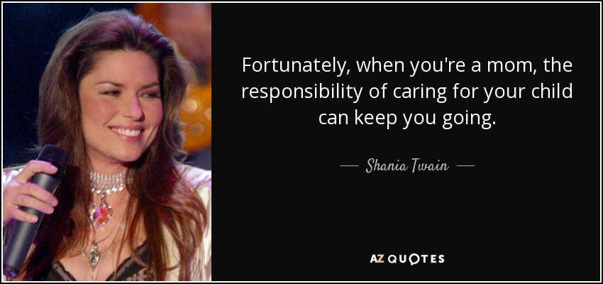 Fortunately, when you're a mom, the responsibility of caring for your child can keep you going. - Shania Twain