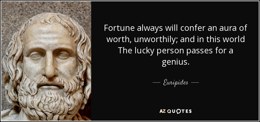Fortune always will confer an aura of worth, unworthily; and in this world The lucky person passes for a genius. - Euripides