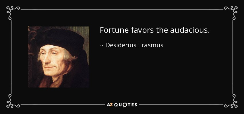 Fortune favors the audacious. - Desiderius Erasmus