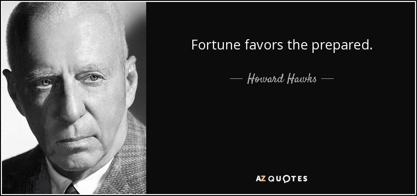 Fortune favors the prepared. - Howard Hawks