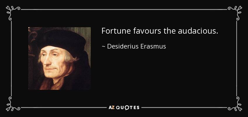 Fortune favours the audacious. - Desiderius Erasmus