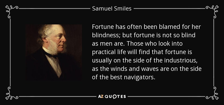 Fortune has often been blamed for her blindness; but fortune is not so blind as men are. Those who look into practical life will find that fortune is usually on the side of the industrious, as the winds and waves are on the side of the best navigators. - Samuel Smiles
