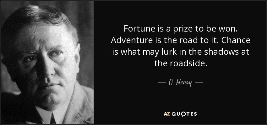 Fortune is a prize to be won. Adventure is the road to it. Chance is what may lurk in the shadows at the roadside. - O. Henry