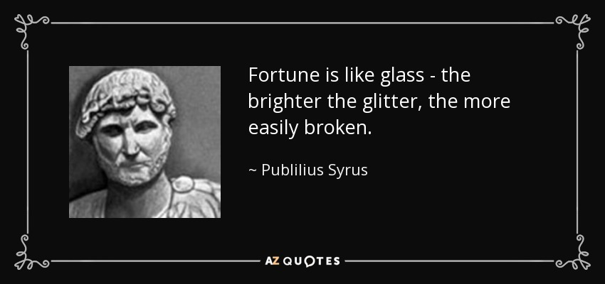 Fortune is like glass - the brighter the glitter, the more easily broken. - Publilius Syrus
