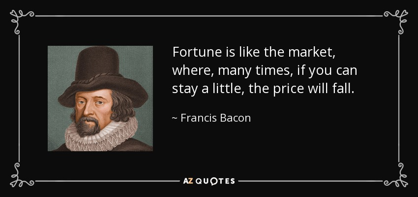 Fortune is like the market, where, many times, if you can stay a little, the price will fall. - Francis Bacon