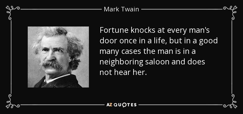 Fortune knocks at every man's door once in a life, but in a good many cases the man is in a neighboring saloon and does not hear her. - Mark Twain