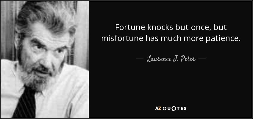 Fortune knocks but once, but misfortune has much more patience. - Laurence J. Peter