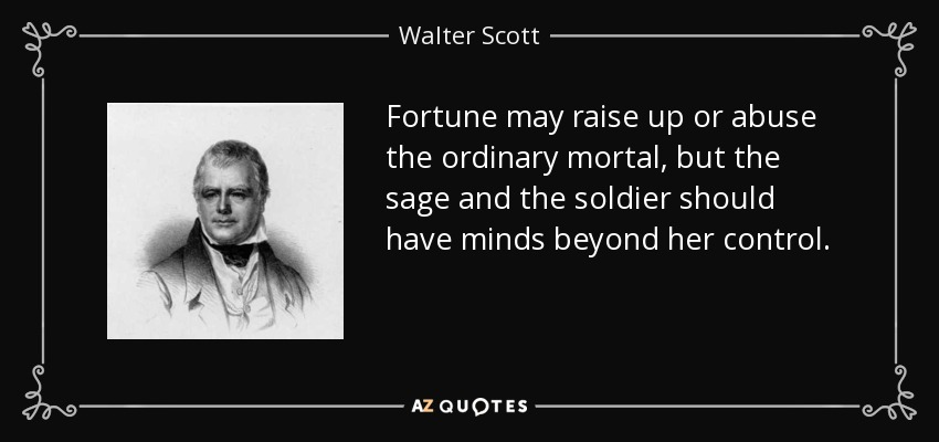 Fortune may raise up or abuse the ordinary mortal, but the sage and the soldier should have minds beyond her control. - Walter Scott