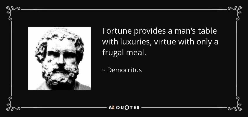 Fortune provides a man's table with luxuries, virtue with only a frugal meal. - Democritus