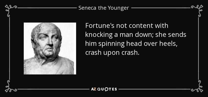 Fortune's not content with knocking a man down; she sends him spinning head over heels, crash upon crash. - Seneca the Younger